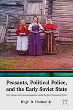 Peasants, Political Police, and the Early Soviet State : Surveillance and Accommodation Under the New Economic Policy - Jr. Hugh D. Hudson