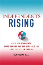 Independents Rising : Outsider Movements, Third Parties and the Struggle for a Post-Partisan America - Jacqueline S. Salit