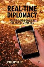 Real-Time Diplomacy : Politics and Power in the Social Media Era - Philip Seib