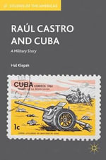 Raul Castro and Cuba : A Military Story - Hal Klepak