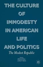The Culture of Immodesty in American Life and Politics : The Modest Republic