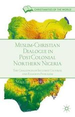 Muslim-Christian Dialogue in Post-Colonial Northern Nigeria : The Challenges of Inclusive Cultural and Religious Pluralism - Marinus C. Iwuchukwu