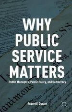 Why Public Service Matters : Public Managers, Public Policy, and Democracy - Robert F. Durant