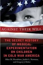 Cv Against Their Will : The Secret History of Medical Experimentation on Children in Cold War America - Allen M. Hornblum