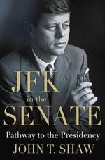 JFK in the Senate : Pathway to the Presidency - John T. Shaw