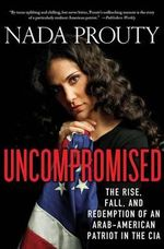 Uncompromised : The Rise, Fall, and Redemption of an Arab-American Patriot in the CIA - Nada Prouty