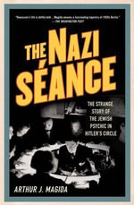 The Nazi Seance : The Strange Story of the Jewish Psychic in Hitler's Circle - Arthur J. Magida