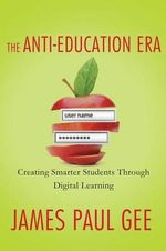 The Anti-Education Era : Creating Smarter Students Through Digital Learning - James Paul Gee