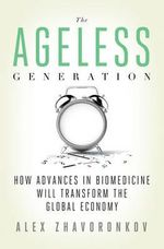 The Ageless Generation : How Advances in Biomedicine Will Transform the Global Economy - Alex Zhavoronkov