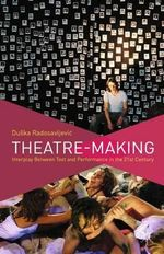 Theatre-Making : Interplay Between Text and Performance in the 21st Century - Duska Radosavljevic