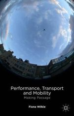 Performance, Transport and Mobility : Making Passage - Fiona Wilkie