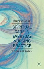 Spiritual Care in Everyday Nursing Practice : A New Approach - Janice Clarke