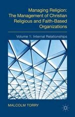 Managing Religion : The Management of Christian Religious and Faith-Based Organizations: Internal Relationships Volume 1 - Malcolm Torry