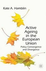Active Ageing in the European Union : Policy Convergence and Divergence - Kate A. Hamblin