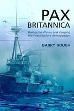 Pax Britannica : Ruling the Waves and Keeping the Peace before Armageddon - Barry Gough
