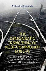 The Democratic Transition of Post-Communist Europe : In the Shadow of Communist Differences and Uneven Europeanisation - Milenko Petrovic