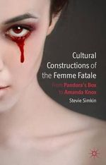 Cultural Constructions of the Femme Fatale : From Pandora's Box to Amanda Knox - Stevie Simkin