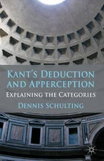 Kant's Deduction and Apperception : Explaining the Categories - Dennis Schulting