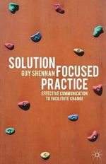 Solution-Focused Practice : Effective Communication to Facilitate Change - Guy Shennan
