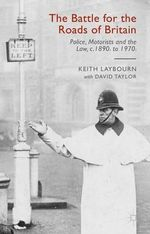The Battle for the Roads of Britain : Police, Motorists and the Law, c.1890s to 1970s - Keith Laybourn