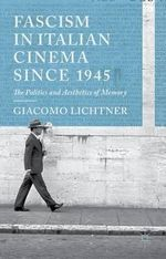 Fascism in Italian Cinema Since 1945 : The Politics and Aesthetics of Memory - Giacomo Lichtner