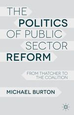 The Politics of Public Sector Reform : From Thatcher to the Coalition - Michael Burton