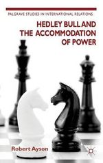Hedley Bull and the Accommodation of Power : Palgrave Studies in International Relations - Robert Ayson