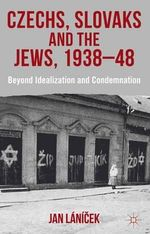 Czechs, Slovaks and the Jews, 1938-48 : Beyond Idealization and Condemnation - Jan Lanicek