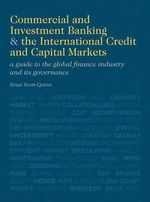 Commercial and Investment Banking and the International Credit and Capital Markets : A Guide to the Global Finance Industry and Its Governance - Brian Scott-Quinn