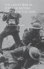 The Great War in Popular British Cinema of the 1920s : Before Journey's End - Lawrence Napper