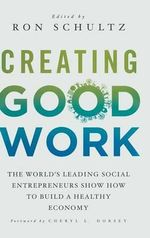 Creating Good Work : The World's Leading Social Entrepreneurs Show How to Build a Healthy Economy