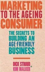 Marketing to the Ageing Consumer : The Secrets to Building an Age-Friendly Business - Dick Stroud
