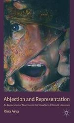 Abjection and Representation : An Exploration of Abjection in the Visual Arts, Film and Literature - Rina Arya