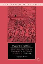 Market Power : Lordship, Society, and Economy in Medieval Catalonia (1276-1313) - Gregory B. Milton