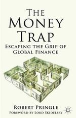 The Money Trap : Escaping the Grip of Global Finance - Robert Pringle