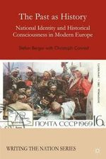 The Past as History : National Identity and Historical Consciousness in Modern Europe - Stefan Berger