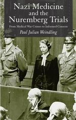 Nazi Medicine and the Nuremberg Trials : From Medical Warcrimes to Informed Consent - Paul Julian Weindling