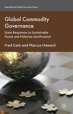 Global Commodity Governance : State Responses to Sustainable Forest and Fisheries Certification - Fred Gale