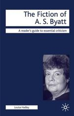 The Fiction of A.S. Byatt : Readers Guides To Essential Criticism - Louisa Hadley