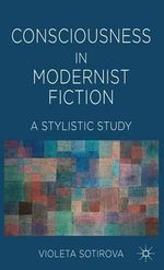 Consciousness in Modernist Fiction : A Stylistic Study - Violeta Sotirova