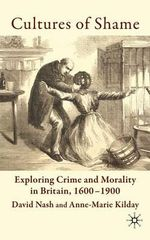 Cultures of Shame : Exploring Crime and Morality in Britain 1600-1900 - David Nash