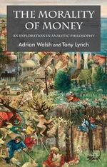 The Morality of Money : An Exploration in Analytic Philosophy - Adrian Walsh