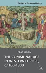 The Communal Age in Western Europe, C.1100-1800 : Towns, Villages and Parishes in Pre-Modern Society - Beat Kumin