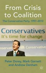 From Crisis to Coalition : The Conservative Party, 1997-2010 - Peter Dorey