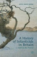 A History of Infanticide in Britain : C. 1600 to the Present - Anne-Marie Kilday