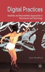 Digital Practices : Aesthetic and Neuroesthetic Approaches to Performance and Technology - Susan Broadhurst