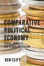 Comparative Political Economy : States, Markets and Global Capitalism - Ben Clift