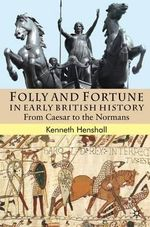 Folly and Fortune in Early British History : From Caesar to the Normans - Kenneth G. Henshall