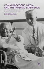 Communications, Media and the Imperial Experience : Britain and India in the Twentieth Century - Chandrika Kaul