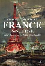 France Since 1870 : Culture, Society and the Making of the Republic - Charles Sowerwine
